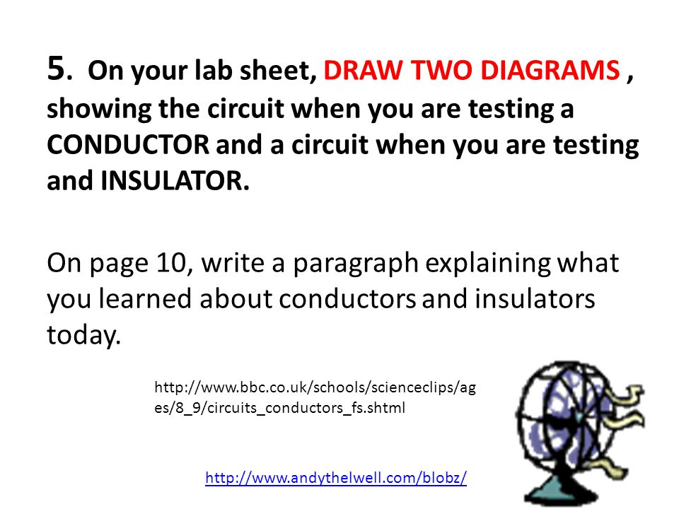 5. On your lab sheet, DRAW TWO DIAGRAMS, showing the circuit when you are testing a CONDUCTOR and a circuit when you are testing and INSULATOR. On pag