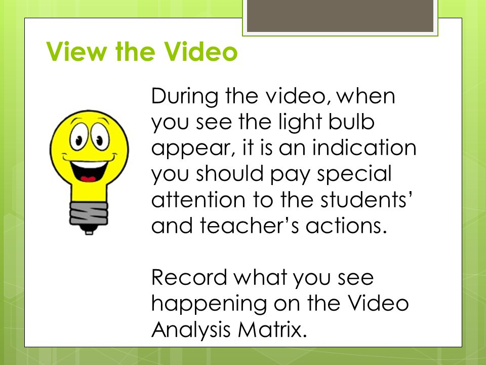 During the video, when you see the light bulb appear, it is an indication you should pay special attention to the students' and teacher's actions.