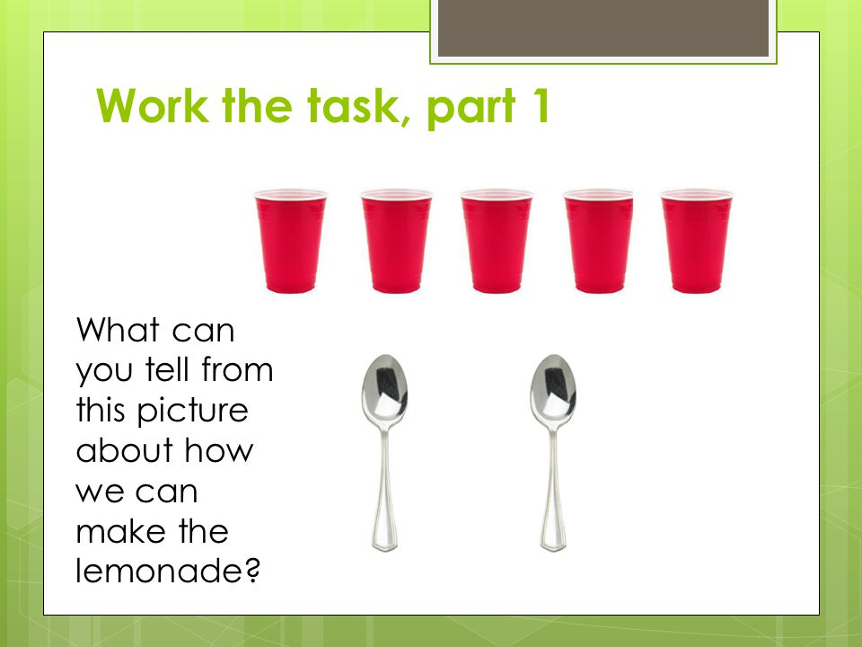 Work the task, part 1 What can you tell from this picture about how we can make the lemonade