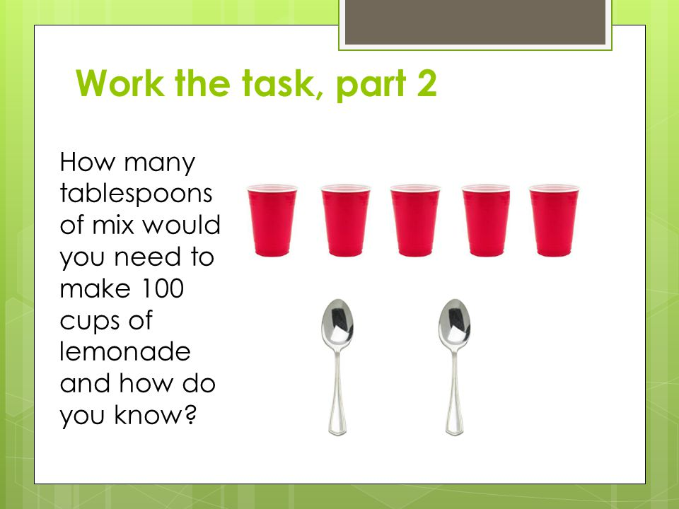 Work the task, part 2 How many tablespoons of mix would you need to make 100 cups of lemonade and how do you know