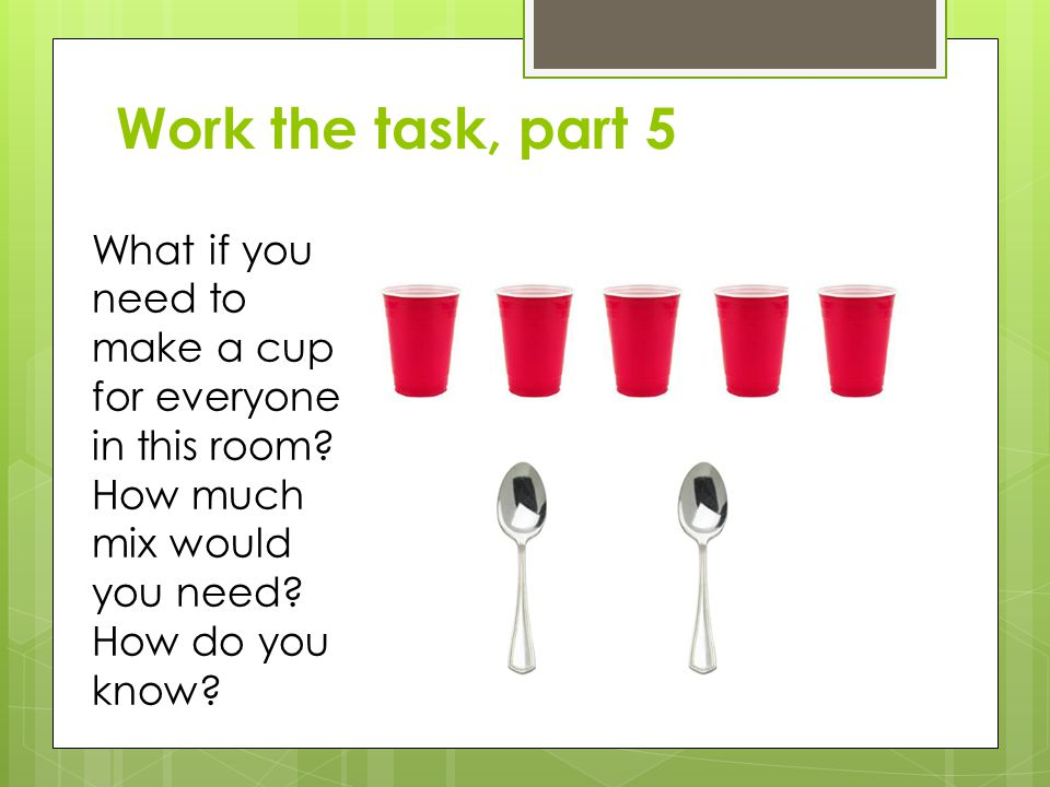 Work the task, part 5 What if you need to make a cup for everyone in this room.