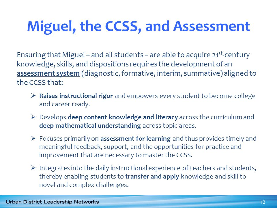 Miguel, the CCSS, and Assessment Ensuring that Miguel – and all students – are able to acquire 21 st -century knowledge, skills, and dispositions requ