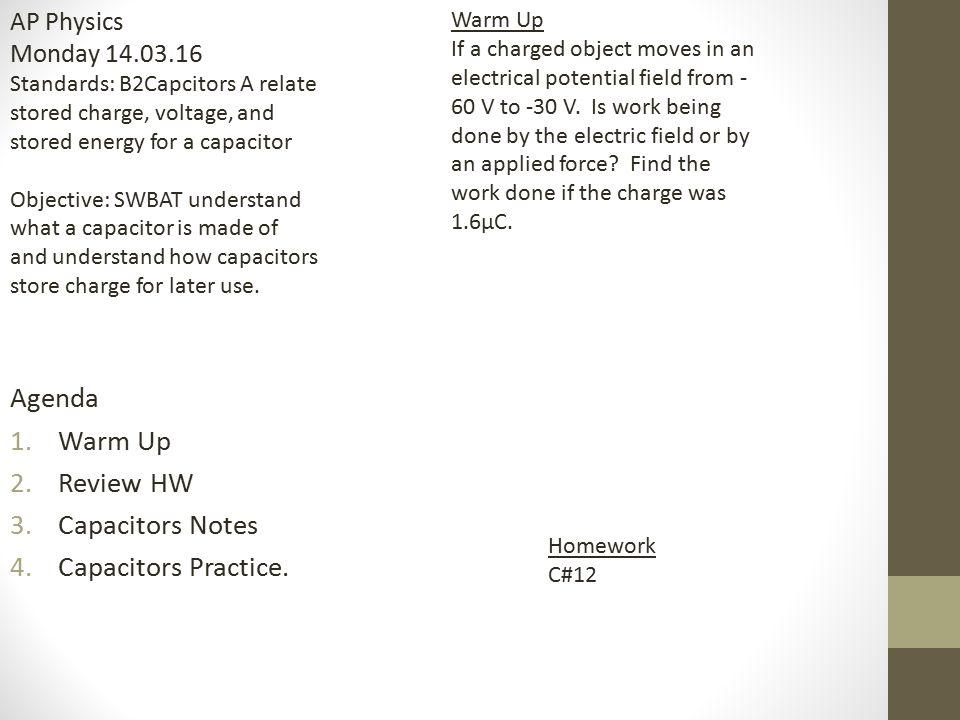 Agenda 1.Warm Up 2.Review HW 3.Capacitors Notes 4.Capacitors Practice. Homework C#12 AP Physics Monday 14.03.16 Standards: B2Capcitors A relate stored