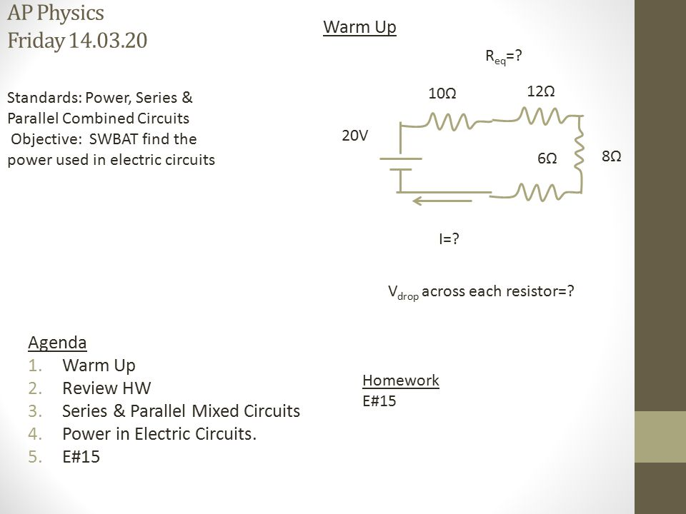 AP Physics Friday 14.03.20 Homework E#15 Warm Up Agenda 1.Warm Up 2.Review HW 3.Series & Parallel Mixed Circuits 4.Power in Electric Circuits. 5.E#15