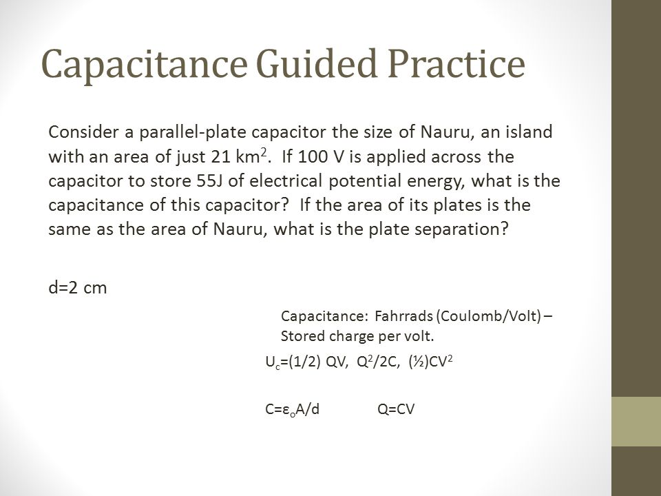 Capacitance Guided Practice Consider a parallel-plate capacitor the size of Nauru, an island with an area of just 21 km 2. If 100 V is applied across