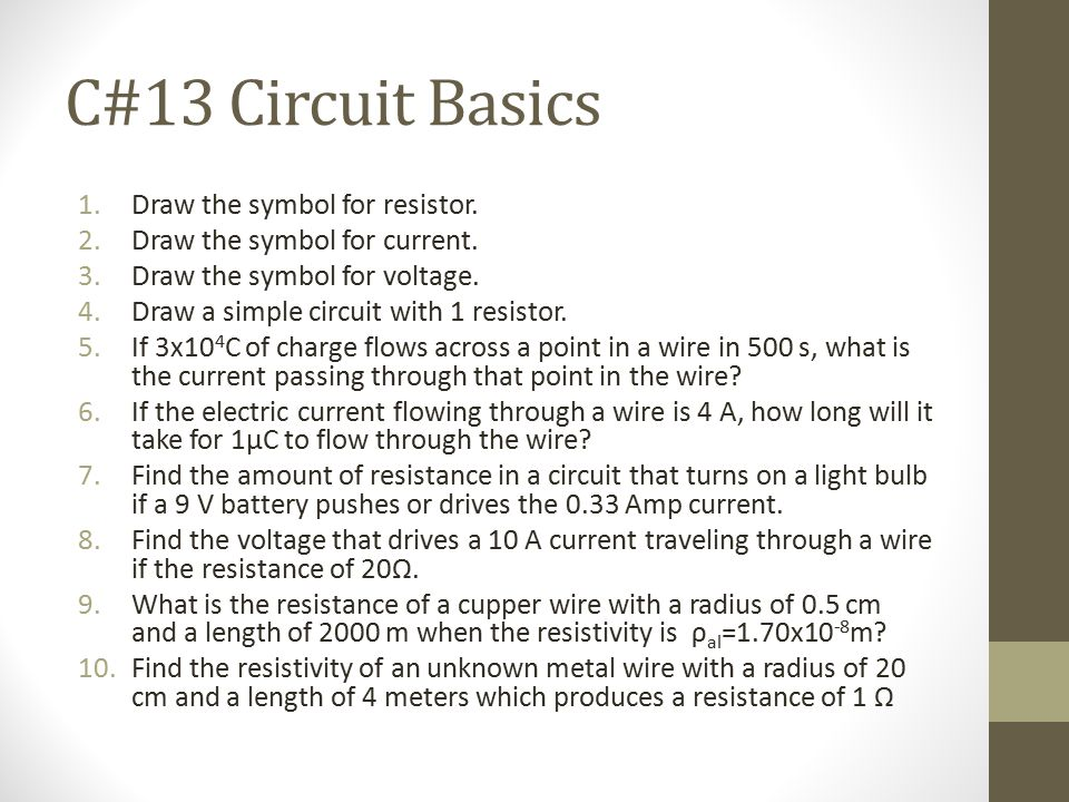 C#13 Circuit Basics 1.Draw the symbol for resistor. 2.Draw the symbol for current. 3.Draw the symbol for voltage. 4.Draw a simple circuit with 1 resis
