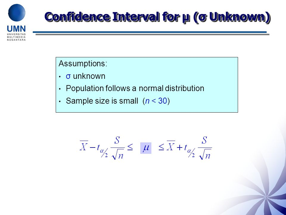Confidence Interval for μ (σ Unknown) Assumptions: σ unknown Population follows a normal distribution Sample size is small (n < 30)
