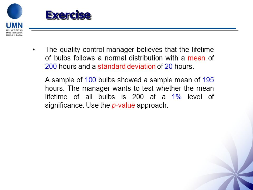 ExerciseExercise The quality control manager believes that the lifetime of bulbs follows a normal distribution with a mean of 200 hours and a standard