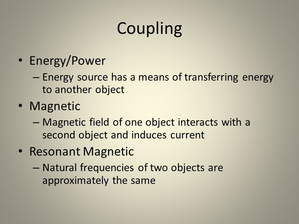 Coupling Energy/Power – Energy source has a means of transferring energy to another object Magnetic – Magnetic field of one object interacts with a second object and induces current Resonant Magnetic – Natural frequencies of two objects are approximately the same