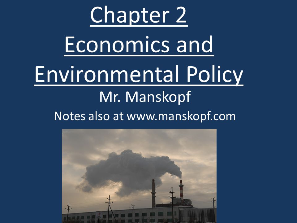 Chapter 2 Economics and Environmental Policy Mr. Manskopf Notes also at www.manskopf.com