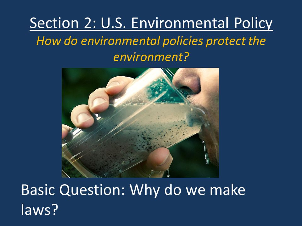 Section 2: U.S.Environmental Policy How do environmental policies protect the environment.