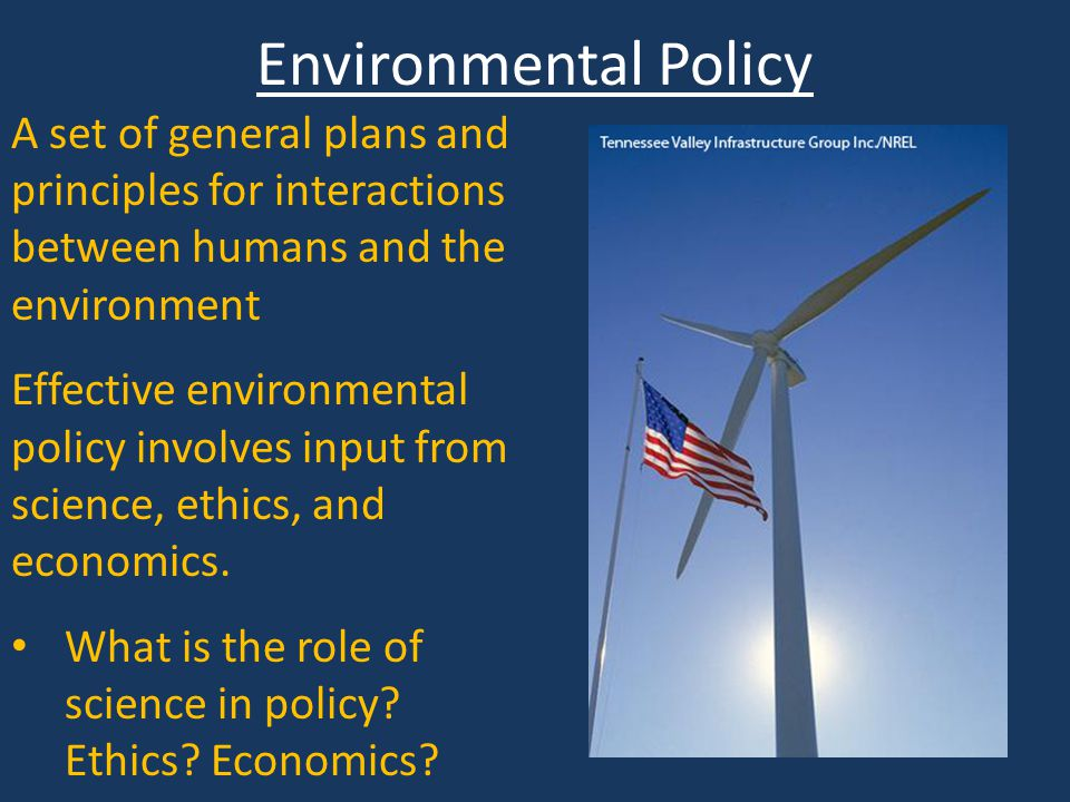 Environmental Policy A set of general plans and principles for interactions between humans and the environment Effective environmental policy involves input from science, ethics, and economics.