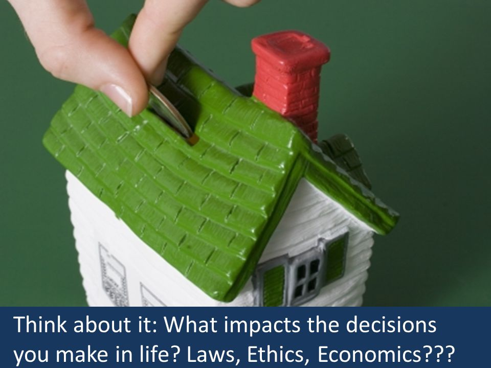 Think about it: What impacts the decisions you make in life? Laws, Ethics, Economics???