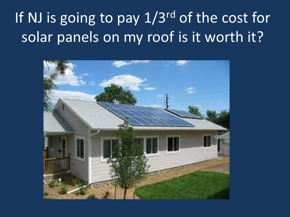 If NJ is going to pay 1/3 rd of the cost for solar panels on my roof is it worth it?