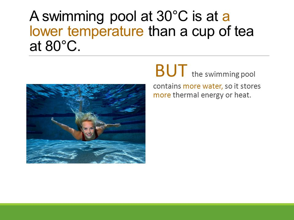 A swimming pool at 30°C is at a lower temperature than a cup of tea at 80°C.