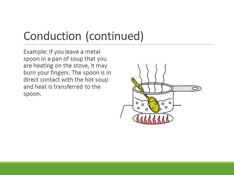 Conduction (continued) Example: If you leave a metal spoon in a pan of soup that you are heating on the stove, it may burn your fingers.