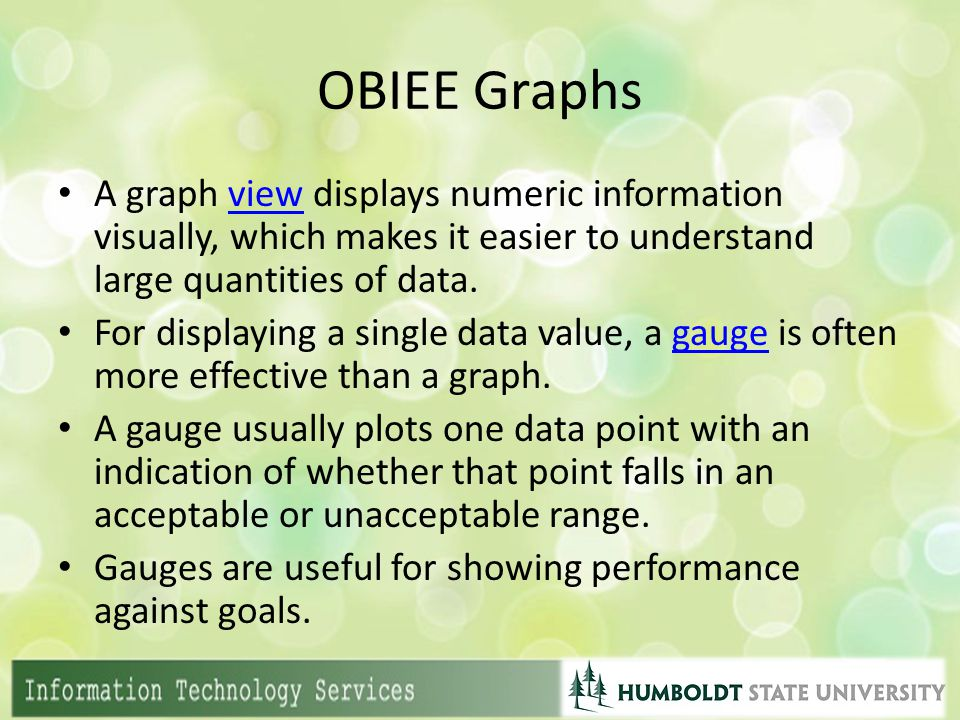 OBIEE Graphs A graph view displays numeric information visually, which makes it easier to understand large quantities of data.view For displaying a si