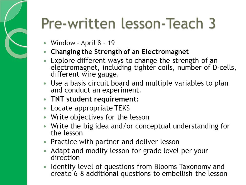 Pre-written lesson-Teach 3 Window – April 8 - 19 Changing the Strength of an Electromagnet Explore different ways to change the strength of an electromagnet, including tighter coils, number of D-cells, different wire gauge.