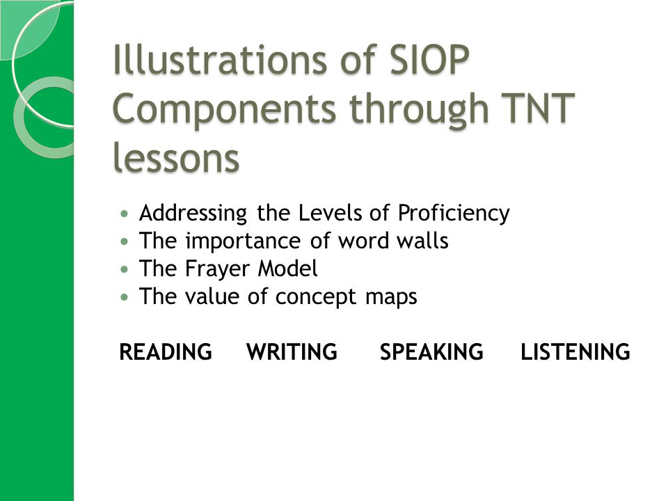 Illustrations of SIOP Components through TNT lessons Addressing the Levels of Proficiency The importance of word walls The Frayer Model The value of concept maps READINGWRITING SPEAKING LISTENING