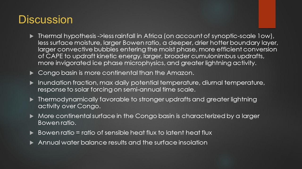 Discussion  Thermal hypothesis ->less rainfall in Africa (on account of synoptic-scale 1ow), less surface moisture, larger Bowen ratio, a deeper, drier hotter boundary layer, larger convective bubbles entering the moist phase, more efficient conversion of CAPE to updraft kinetic energy, larger, broader cumulonimbus updrafts, more invigorated ice phase microphysics, and greater lightning activity.