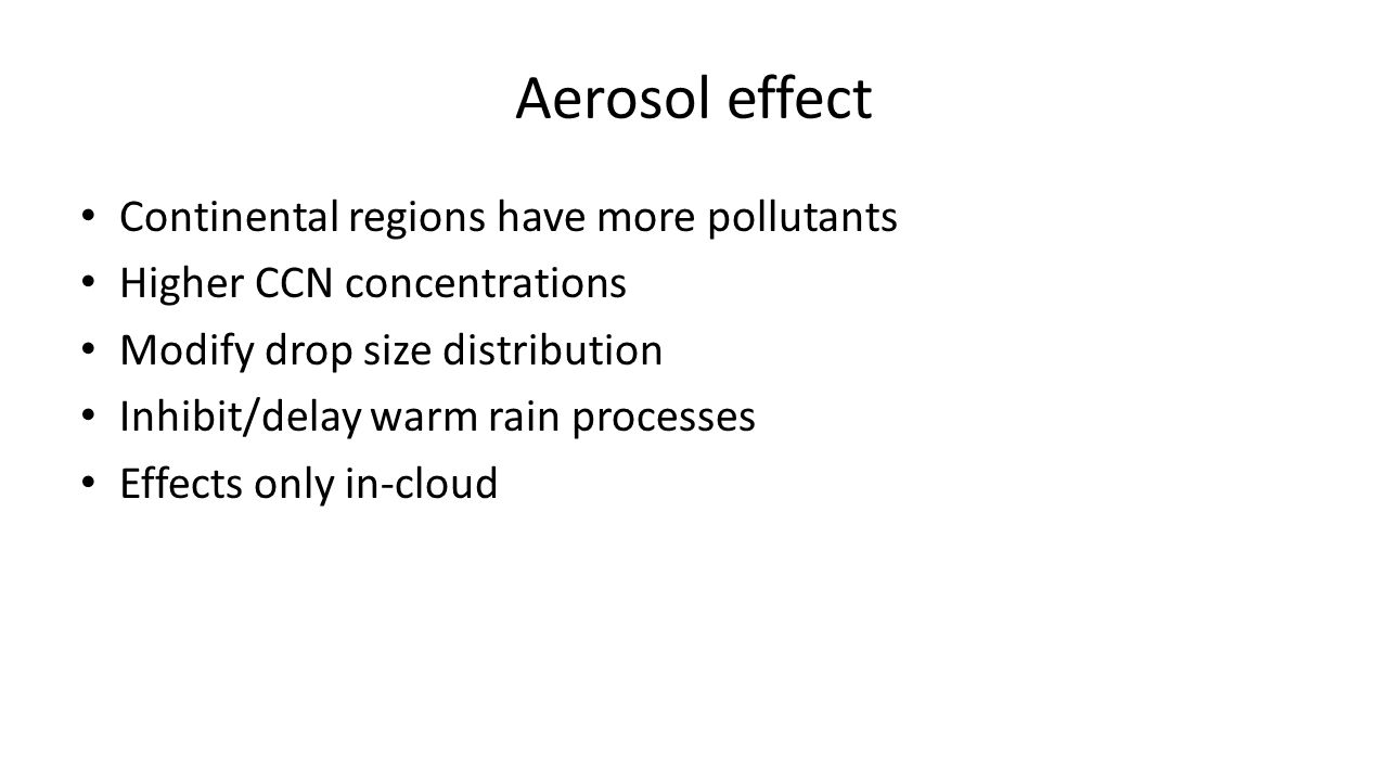 Aerosol effect Continental regions have more pollutants Higher CCN concentrations Modify drop size distribution Inhibit/delay warm rain processes Effects only in-cloud