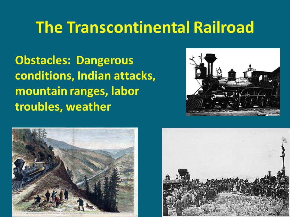 The Transcontinental Railroad Obstacles: Dangerous conditions, Indian attacks, mountain ranges, labor troubles, weather