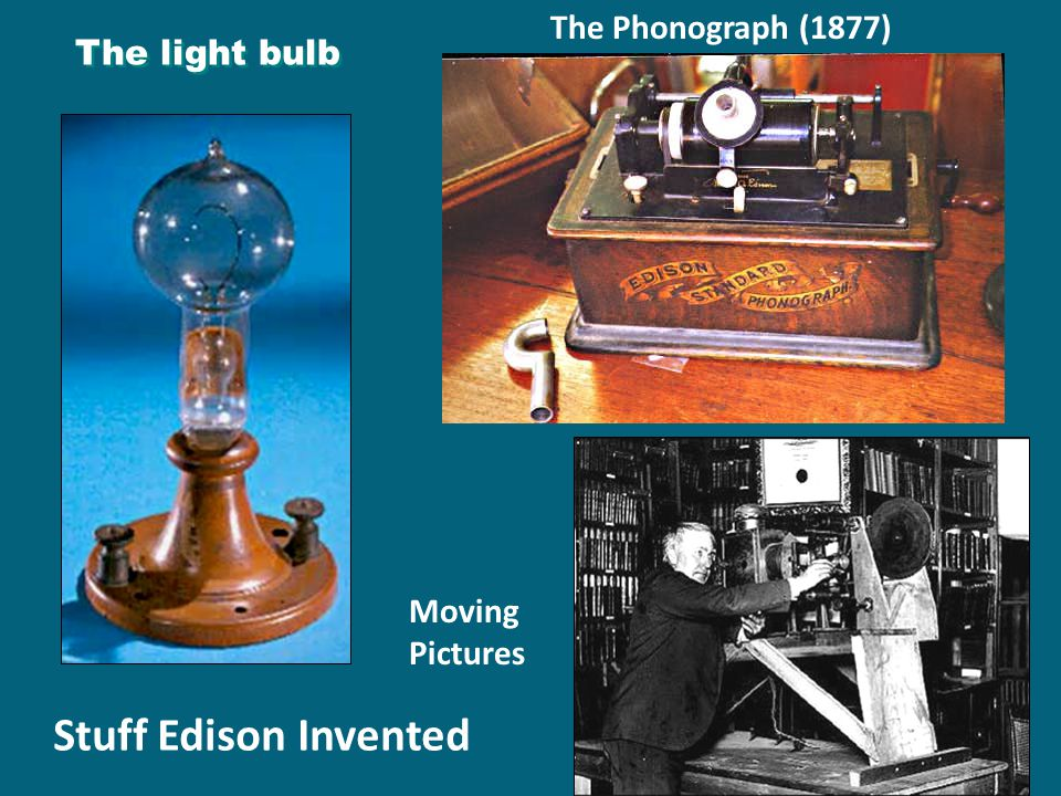 The light bulb The Phonograph (1877) Moving Pictures Stuff Edison Invented