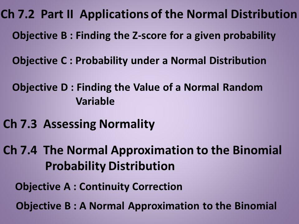 Ch 7.2 Part II Applications of the Normal Distribution Objective B : Finding the Z-score for a given probability Objective C : Probability under a Nor