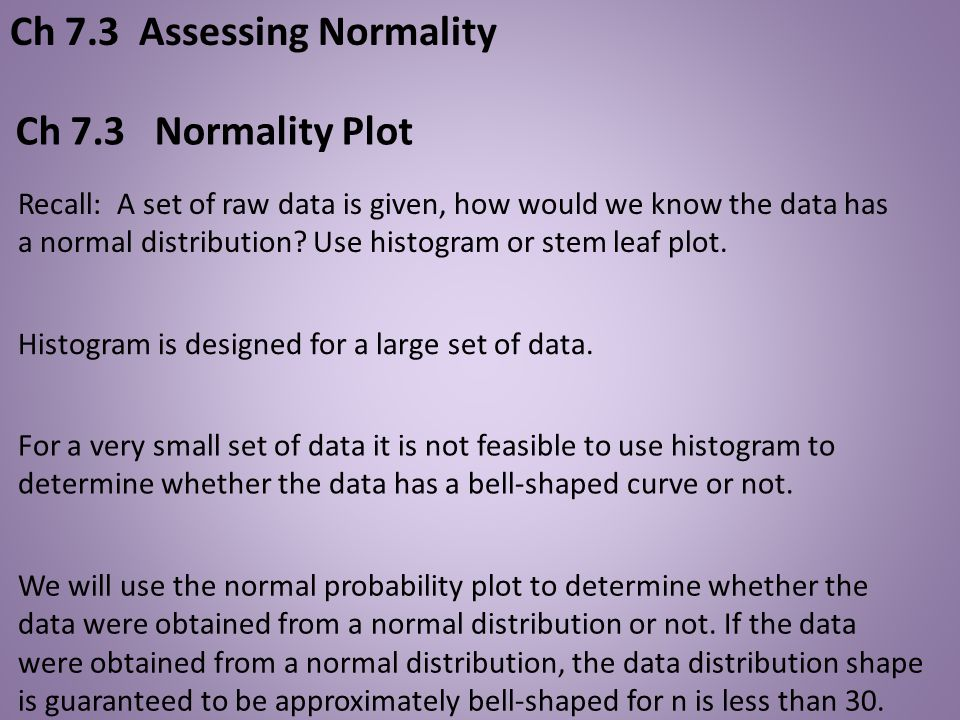 Histogram is designed for a large set of data. Ch 7.3 Normality Plot We will use the normal probability plot to determine whether the data were obtain