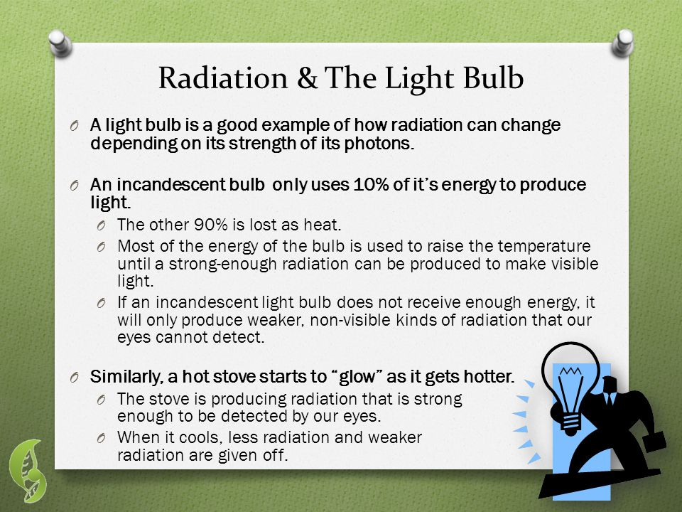 Radiation & The Light Bulb O A light bulb is a good example of how radiation can change depending on its strength of its photons.