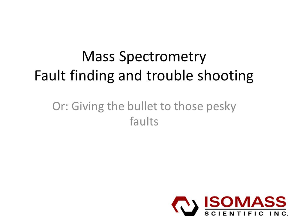 Mass Spectrometry Fault finding and trouble shooting Or: Giving the bullet to those pesky faults
