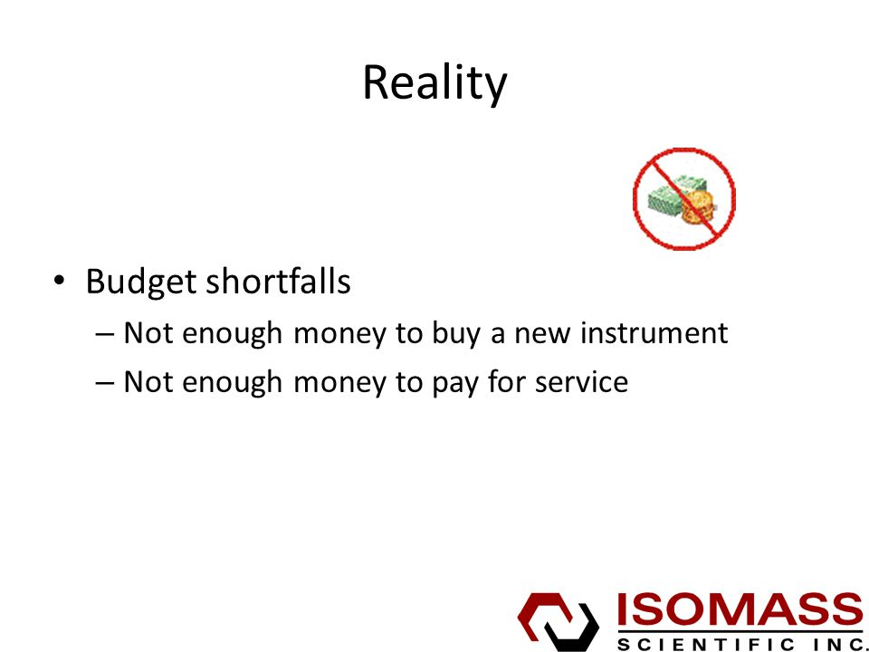Reality Budget shortfalls – Not enough money to buy a new instrument – Not enough money to pay for service