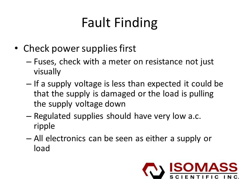 Fault Finding Check power supplies first – Fuses, check with a meter on resistance not just visually – If a supply voltage is less than expected it could be that the supply is damaged or the load is pulling the supply voltage down – Regulated supplies should have very low a.c.