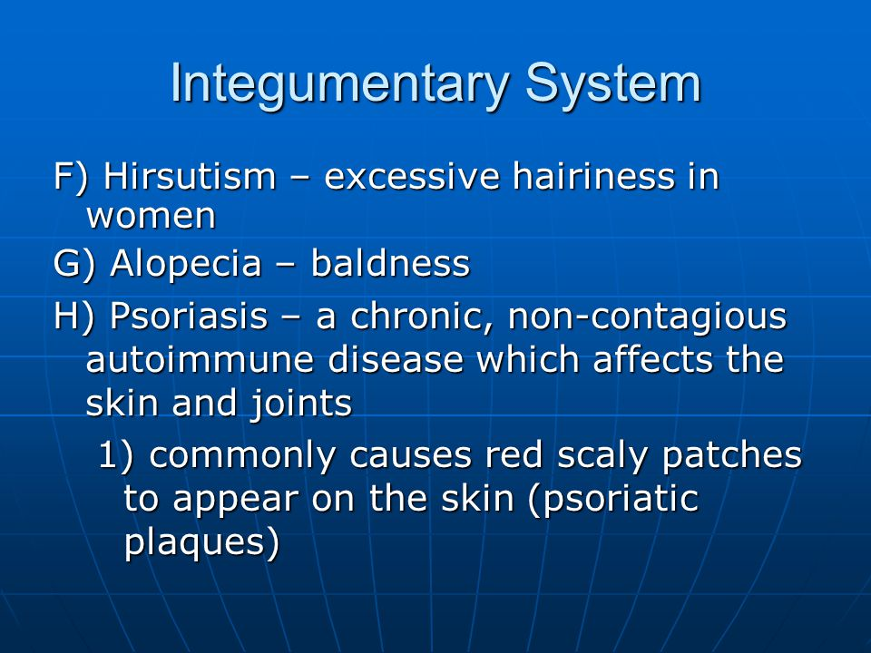 Integumentary System F) Hirsutism – excessive hairiness in women G) Alopecia – baldness H) Psoriasis – a chronic, non-contagious autoimmune disease which affects the skin and joints 1) commonly causes red scaly patches to appear on the skin (psoriatic plaques)
