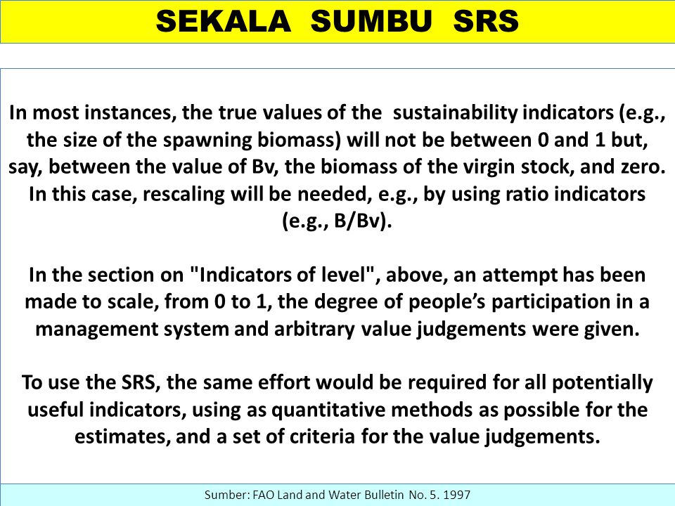 SEKALA SUMBU SRS In most instances, the true values of the sustainability indicators (e.g., the size of the spawning biomass) will not be between 0 and 1 but, say, between the value of Bv, the biomass of the virgin stock, and zero.