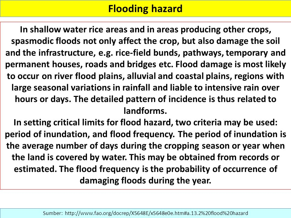 Flooding hazard Sumber: http://www.fao.org/docrep/X5648E/x5648e0e.htm#a.13.2%20flood%20hazard In shallow water rice areas and in areas producing other crops, spasmodic floods not only affect the crop, but also damage the soil and the infrastructure, e.g.