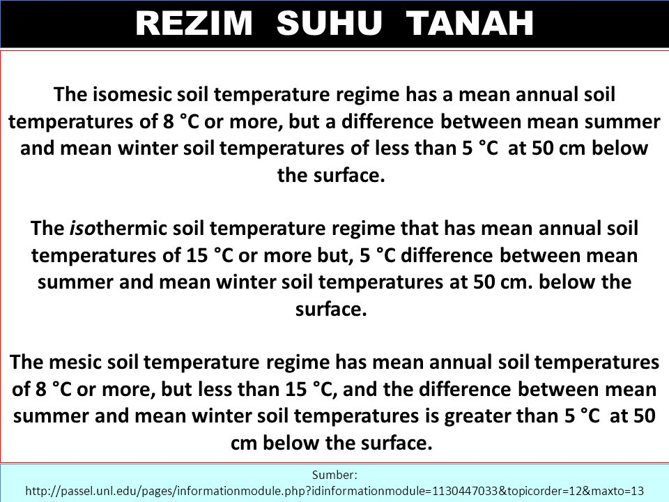 Sumber: http://passel.unl.edu/pages/informationmodule.php?idinformationmodule=1130447033&topicorder=12&maxto=13 The isomesic soil temperature regime has a mean annual soil temperatures of 8 °C or more, but a difference between mean summer and mean winter soil temperatures of less than 5 °C at 50 cm below the surface.