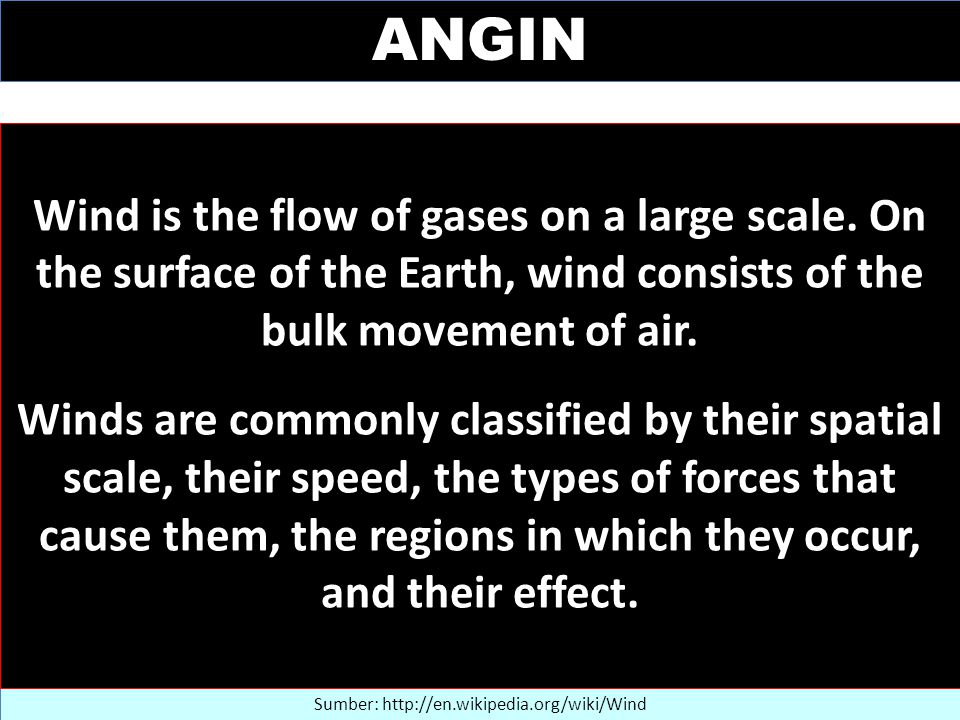 ANGIN Sumber: http://en.wikipedia.org/wiki/Wind Wind is the flow of gases on a large scale.