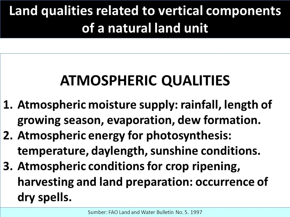 Land qualities related to vertical components of a natural land unit ATMOSPHERIC QUALITIES 1.Atmospheric moisture supply: rainfall, length of growing season, evaporation, dew formation.