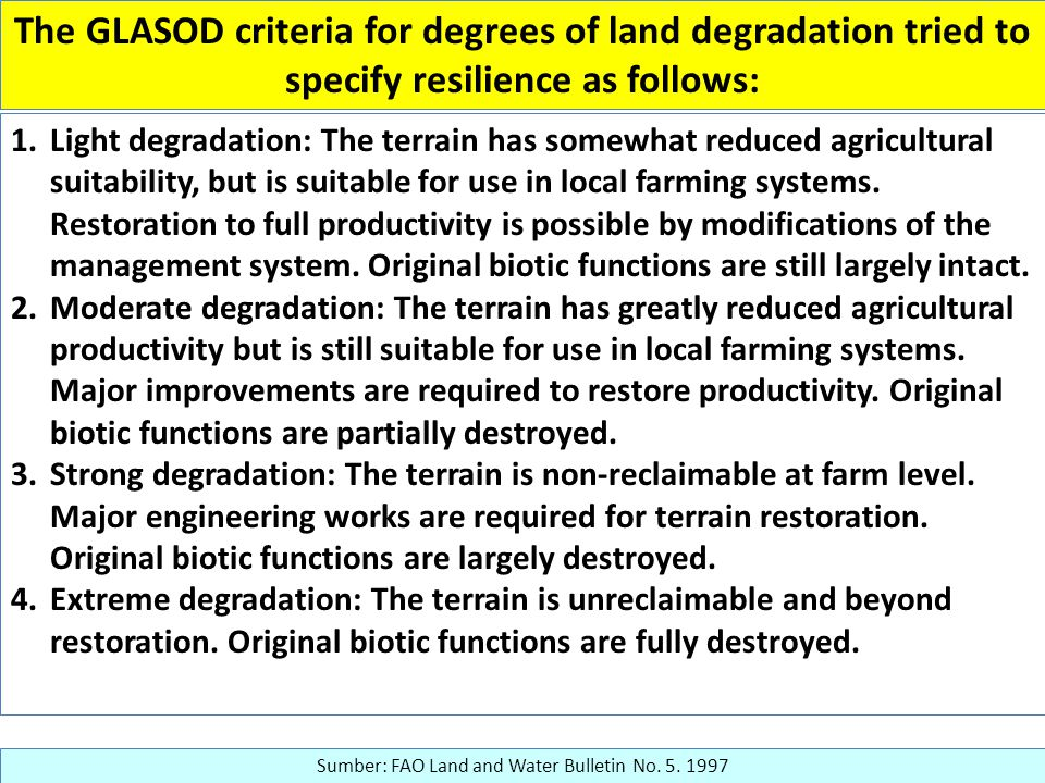 The GLASOD criteria for degrees of land degradation tried to specify resilience as follows: 1.Light degradation: The terrain has somewhat reduced agricultural suitability, but is suitable for use in local farming systems.
