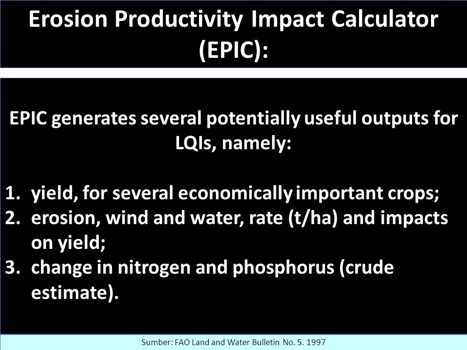 Erosion Productivity Impact Calculator (EPIC): EPIC generates several potentially useful outputs for LQIs, namely: 1.yield, for several economically important crops; 2.erosion, wind and water, rate (t/ha) and impacts on yield; 3.change in nitrogen and phosphorus (crude estimate).