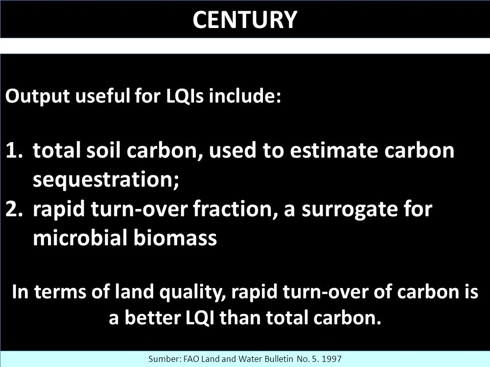 CENTURY Output useful for LQIs include: 1.total soil carbon, used to estimate carbon sequestration; 2.rapid turn-over fraction, a surrogate for microbial biomass In terms of land quality, rapid turn-over of carbon is a better LQI than total carbon.