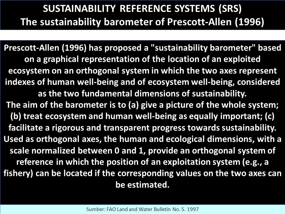 SUSTAINABILITY REFERENCE SYSTEMS (SRS) The sustainability barometer of Prescott-Allen (1996) Prescott-Allen (1996) has proposed a sustainability barometer based on a graphical representation of the location of an exploited ecosystem on an orthogonal system in which the two axes represent indexes of human well-being and of ecosystem well-being, considered as the two fundamental dimensions of sustainability.