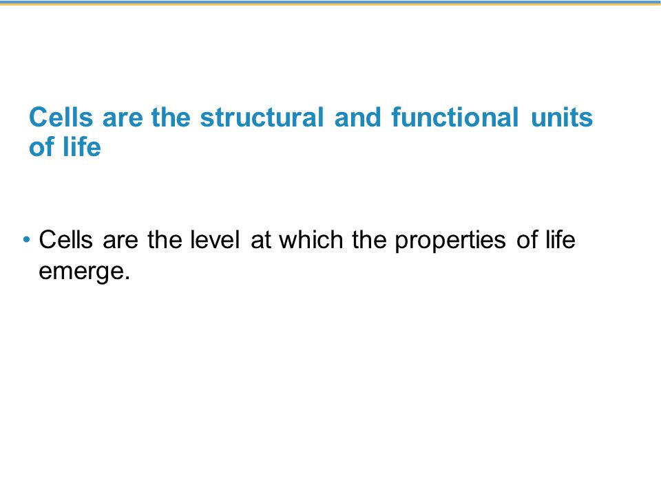 Cells are the structural and functional units of life Cells are the level at which the properties of life emerge.