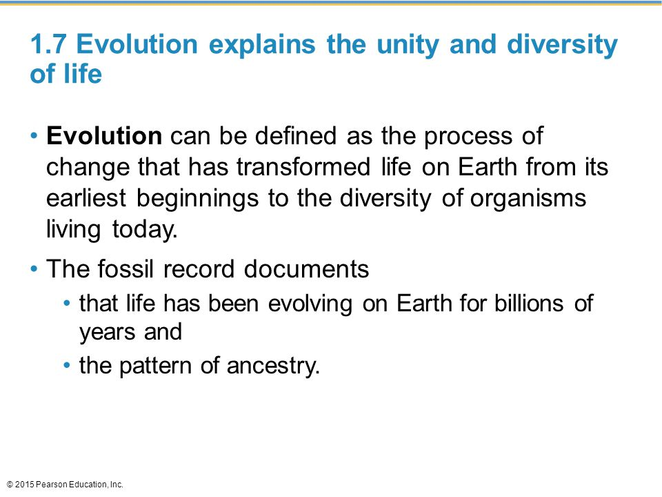 1.7 Evolution explains the unity and diversity of life Evolution can be defined as the process of change that has transformed life on Earth from its e