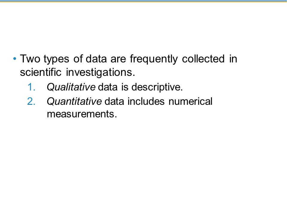 Two types of data are frequently collected in scientific investigations. 1. Qualitative data is descriptive. 2. Quantitative data includes numerical m