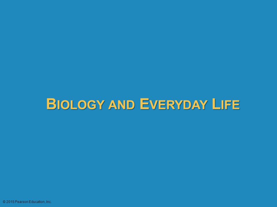 B IOLOGY AND E VERYDAY L IFE © 2015 Pearson Education, Inc.