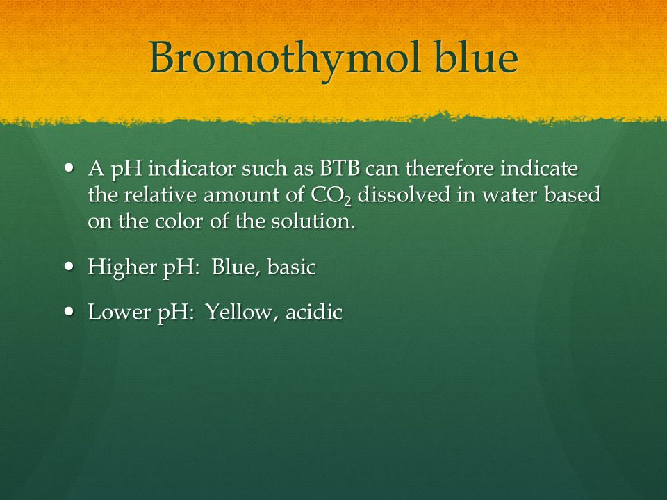 Bromothymol blue A pH indicator such as BTB can therefore indicate the relative amount of CO 2 dissolved in water based on the color of the solution.