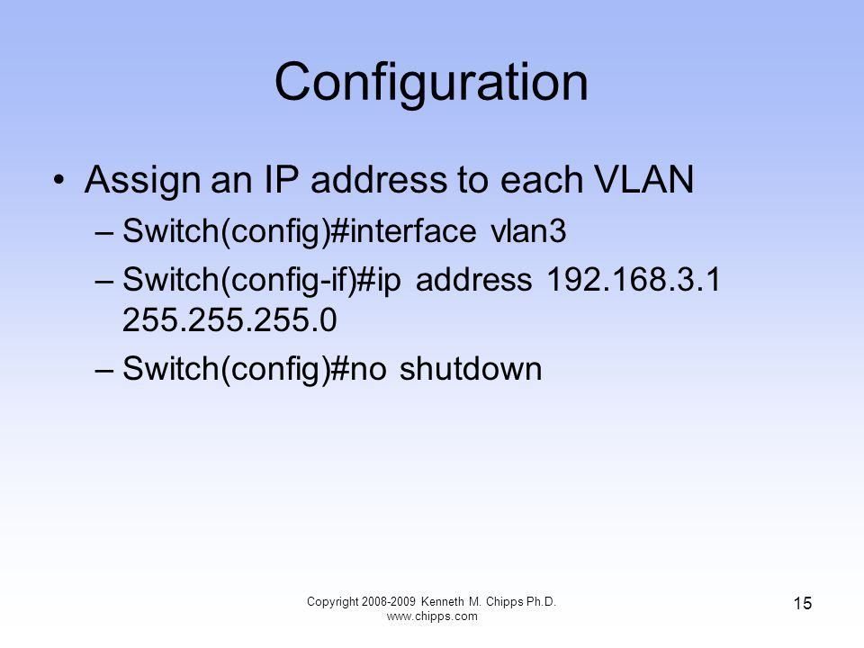 Configuration Assign an IP address to each VLAN –Switch(config)#interface vlan3 –Switch(config-if)#ip address 192.168.3.1 255.255.255.0 –Switch(config)#no shutdown Copyright 2008-2009 Kenneth M.