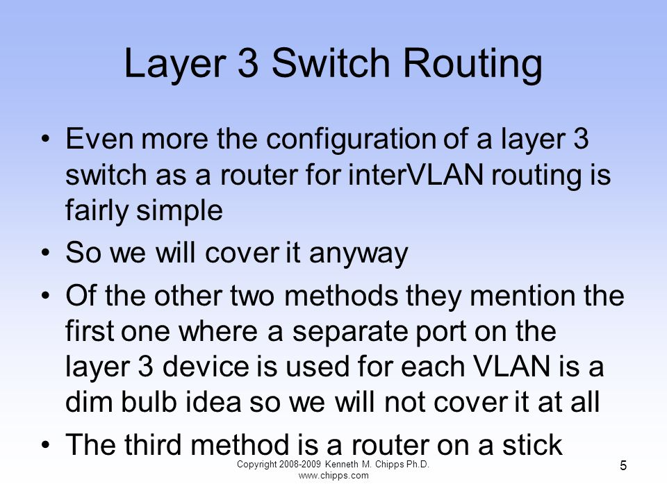 Layer 3 Switch Routing Even more the configuration of a layer 3 switch as a router for interVLAN routing is fairly simple So we will cover it anyway Of the other two methods they mention the first one where a separate port on the layer 3 device is used for each VLAN is a dim bulb idea so we will not cover it at all The third method is a router on a stick 5 Copyright 2008-2009 Kenneth M.
